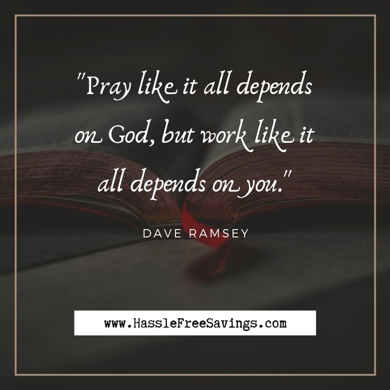 """Pray like it all depends on God, but work like it all depends on you."" - Dave Ramsey"