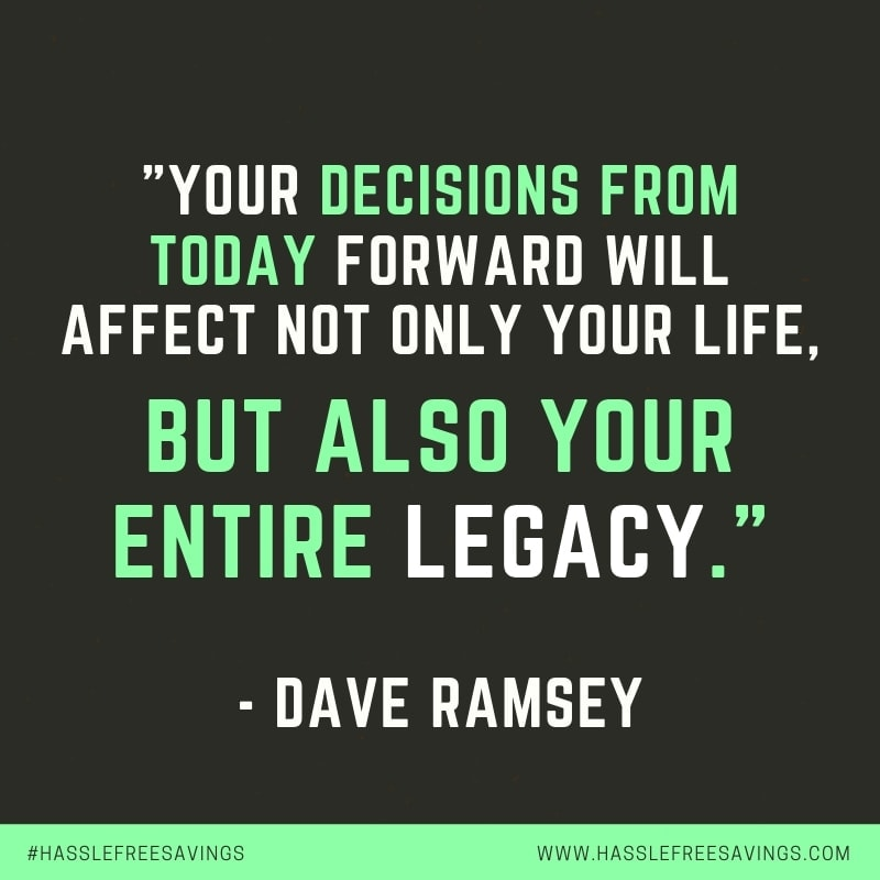 """Your decisions from today forward will affect not only your life, but also your entire legacy."" - Dave Ramsey"